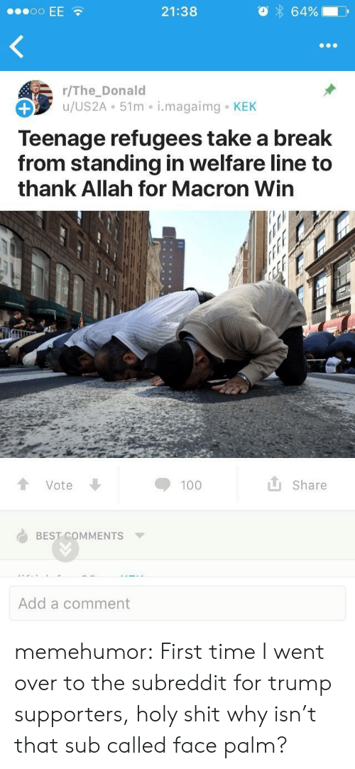 The Donald: 21:38  64%  r/The_Donald  u/US2A 51m i.magaimg KEK  Teenage refugees take a break  from standing in welfare line to  thank Allah for Macron Win  Vote  Share  BEST COMMENTS  Add a comment memehumor:  First time I went over to the subreddit for trump supporters, holy shit why isn't that sub called face palm?