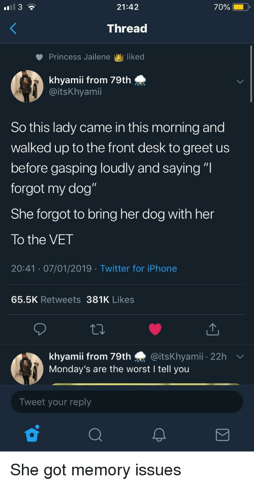 """Gasping: 21:42  70%  Thread  Princess Jailene liked  0:  khyamii from 79th  @itsKhyamii  So this lady came in this morning and  walked up to the front desk to greet us  before gasping loudly and saying """"l  forgot my dog""""  She forgot to bring her dog with her  To the VET  20:41 07/01/2019 Twitter for iPhonee  65.5K Retweets 381K Likes  khyamii from 79th @itsKhyamii 22h  Monday's are the worst I tell you  Tweet your reply She got memory issues"""