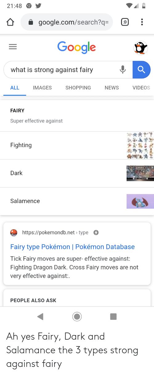 Salamence: 21:48  google.com/search?q=  :D  Google  what is strong against fairy  ALL  IMAGES  SHOPPING  NEWS  VIDEOS  FAIRY  Super effective against  Fighting  GRRK  Dark  Salamence  https://pokemondb.net » type  Fairy type Pokémon   Pokémon Database  Tick Fairy moves are super- effective against:  Fighting Dragon Dark. Cross Fairy moves are not  very effective against:.  PEOPLE ALSO ASK Ah yes Fairy, Dark and Salamance the 3 types strong against fairy