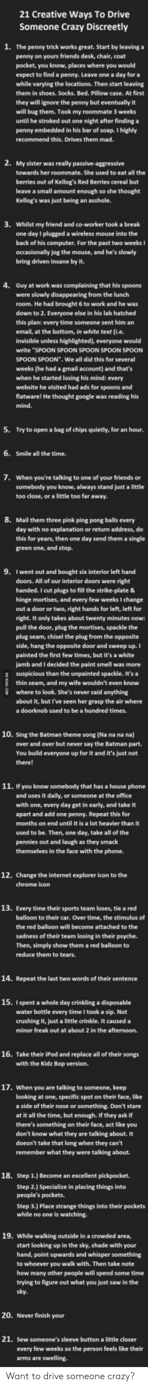 """Batman, Crazy, and Friends: 21 Creative Ways To Drive  Someone Crazy Discreetly  1.  The penny trick works great. Start by leaving a  penny on yours friends desk, chair, coat  pocket, you know, places where you would  expect to find a penny. Leave one a day for a  while varying the locations. Then start leaving  them in shoes. Socks. Bed. Pillow case. At first  they will ignore the penny but  will bug them. Took my roommate 3 weeks  until he stroked out one night after finding a  penny  recommend this. Drives them mad.  embedded in his bar of soap. I highly  towards her roommate. She used to eat all the  berries out of Kellog's Red Berries cereal but  leave a small amount enough so she thought  3.  Whilst my friend and co-worker took a break  one day I plugged a wireless mouse into the  back of his computer. For the past two weeks I  occasionally jog the mouse, and he's slowly  bring driven insane by it.  4.  Guy at work was complaining that his spoons  were slowly disappearing from the lunch  room. He had brought 6 to work and he was  down to 2. Everyone else in his lab hatched  this plan: every time someone sent him an  email, at the bottom, in white text (i.e.  would  write """"SPOON SPOON SPOON SPOON SPOON  SPOON SPOON"""". We all did this for several  weeks (he had a gmail account) and that's  when he started losing his mind: every  website he visited had ads for  spoons and  his  5.  Try to open a bag of chips quietly, for an hour.  6.  Smile all the time.  7.  When you're talking to one of your friends or  somebody you know, always stand just a little  too close, or a little too far away.  8.  Mail them three pink ping pong balls every  day with no explanation or return address, do  this for years, then one day send them a single  green one, and stop.  9.  I went out and bought six interior left hand  doors. All of our interior doors were right  handed. I cut plugs to fill the strike-plate &  hinge mortises, and every few weeks I change  out a door or two, right ha"""
