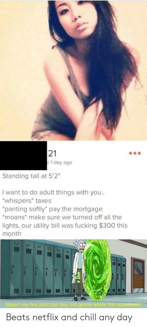 "Netflix and chill: 21  e1 day ago  Standing tall at 5'2""  I want to do adult things with you..  *whispers* taxes  *panting softly"" pay the mortgage  *moans* make sure we turned off all the  lights, our utility bill was fucking $300 this  month  Wasn't my first pitch but hey, not gonna waste this opportuvIty  TIN Beats netflix and chill any day"