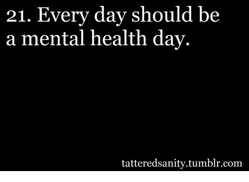 Tumblr Com And Mental Health 21 Every Day Should Be A