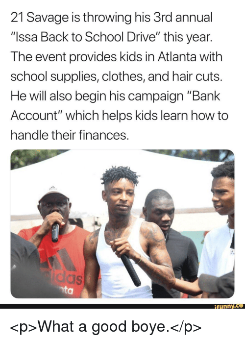 """Clothes, Funny, and Savage: 21 Savage is throwing his 3rd annual  """"Issa Back to School Drive"""" this year  The event provides kids in Atlanta with  school supplies, clothes, and hair cuts  He will also begin his campaign """"Bank  Account"""" which helps kids learn how to  handle their finances  funny.ce <p>What a good boye.</p>"""