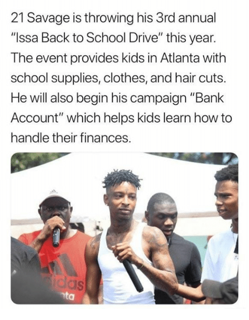"""Clothes, Savage, and School: 21 Savage is throwing his 3rd annual  """"Issa Back to School Drive"""" this year.  The event provides kids in Atlanta with  school supplies, clothes, and hair cuts.  He will also begin his campaign """"Bank  Account"""" which helps kids learn how to  handle their finances.  as  nta"""