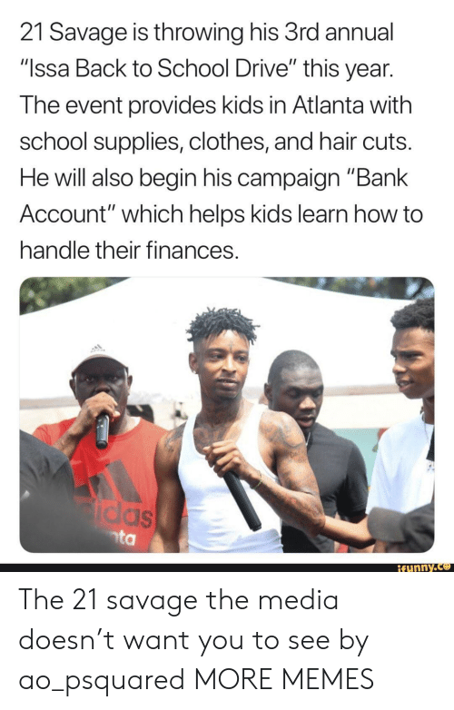 """Clothes, Dank, and Funny: 21 Savage is throwing his 3rd annual  """"Issa Back to School Drive"""" this year  The event provides kids in Atlanta with  school supplies, clothes, and hair cuts  He will also begin his campaign """"Bank  Account"""" which helps kids learn how to  handle their finances  funny.ce The 21 savage the media doesn't want you to see by ao_psquared MORE MEMES"""