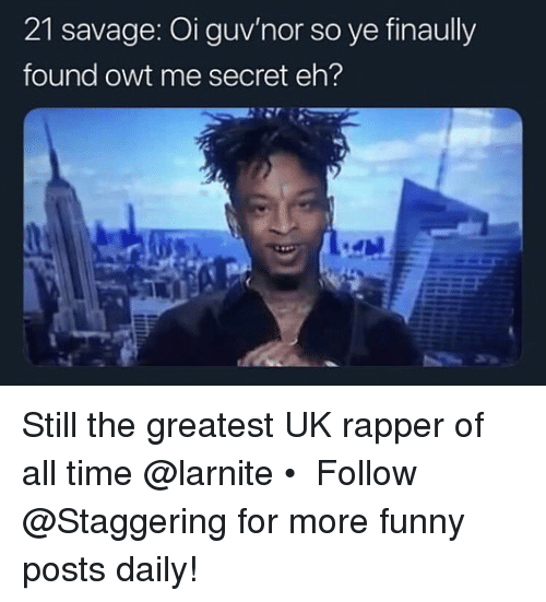 Trendy: 21 savage: Oi guv'nor so ye finaully  found owt me secret eh? Still the greatest UK rapper of all time @larnite • ➫➫➫ Follow @Staggering for more funny posts daily!