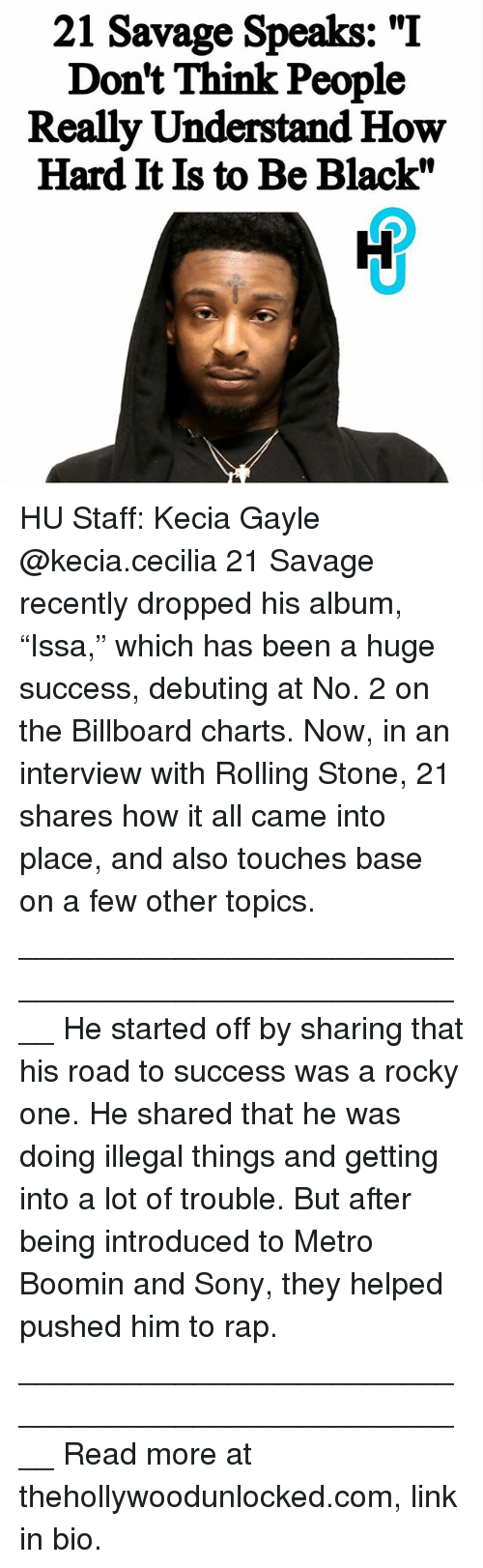 "Billboard, Memes, and Metro Boomin: 21 Savage Speaks: ""I  Don't Think People  Really Understand How  Hard It Is to Be Black"" HU Staff: Kecia Gayle @kecia.cecilia 21 Savage recently dropped his album, ""Issa,"" which has been a huge success, debuting at No. 2 on the Billboard charts. Now, in an interview with Rolling Stone, 21 shares how it all came into place, and also touches base on a few other topics. ____________________________________________________ He started off by sharing that his road to success was a rocky one. He shared that he was doing illegal things and getting into a lot of trouble. But after being introduced to Metro Boomin and Sony, they helped pushed him to rap. ____________________________________________________ Read more at thehollywoodunlocked.com, link in bio."