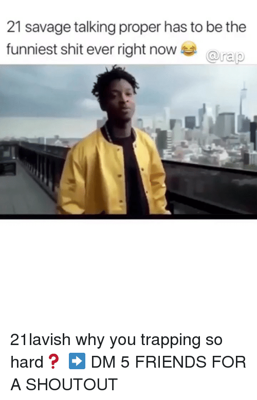 trapping: 21 savage talking proper has to be the  funniest shit ever right nowa 21lavish why you trapping so hard❓ ➡️ DM 5 FRIENDS FOR A SHOUTOUT