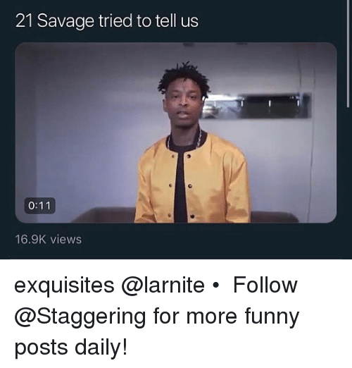 Trendy: 21 Savage tried to tell us  16.9K views exquisites @larnite • ➫➫➫ Follow @Staggering for more funny posts daily!