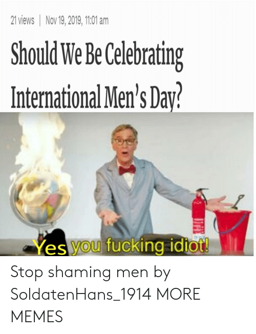 International: 21 views Nov 19, 2019, 1101 am  Should We Be Celebrating  International Men's Day?  Yes you fucking idtot! Stop shaming men by SoldatenHans_1914 MORE MEMES