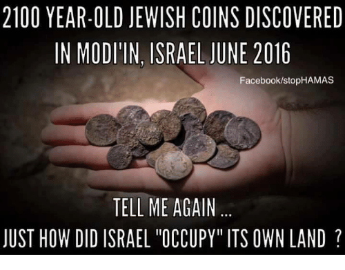 "Facebook, Memes, and Israel: 2100 YEAR-OLD JEWISH COINS DISCOVERED  IN MODI'IN, ISRAEL JUNE 2016  Facebook/stopHAMAS  TELL ME AGAIN  JUST HOW DID ISRAEL ""OCCUPY"" ITS OWN LAND"