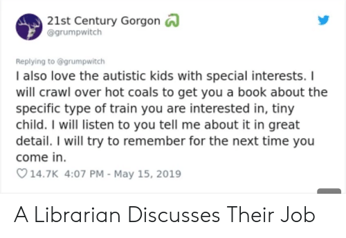 21st century: 21st Century Gorgon  @grumpwitch  Replying to @grumpwitch  I also love the autistic kids with special interests. I  will crawl over hot coals to get you a book about the  specific type of train you are interested in, tiny  child. I will listen to you tell me about it in great  detail. I will try to remember for the next time you  come in  14.7K 4:07 PM - May 15, 2019 A Librarian Discusses Their Job
