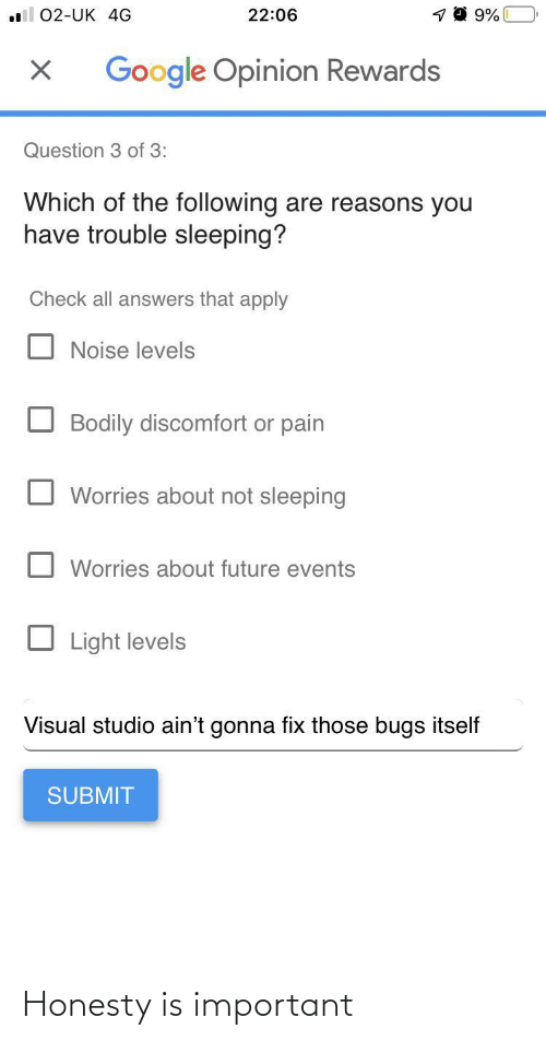 answers: 22:06  02-UK 4G  Google Opinion Rewards  Question 3 of 3:  Which of the following are reasons you  have trouble sleeping?  Check all answers that apply  Noise levels  Bodily discomfort or pain  Worries about not sleeping  Worries about future events  Light levels  Visual studio ain't gonna fix those bugs itself  SUBMIT Honesty is important