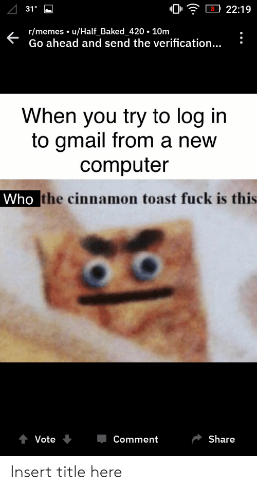 Baked, Memes, and Computer: 22:19  31°  r/memes. u/Half Baked 420 10m  Go ahead and send the verification...  When you try to log in  to gmail from a new  computer  Who the cinnamon toast fuck is this  Share  Vote  Comment Insert title here
