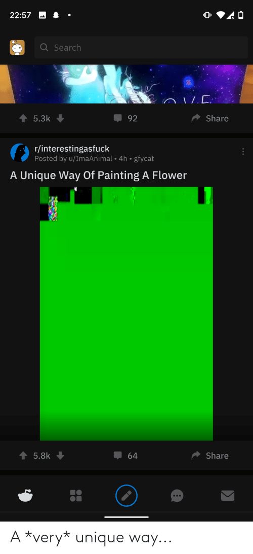 Flower, Search, and Painting: 22:57  Q Search  Share  92  5.3k  r/interestingasfuck  Posted by u/ImaAnimal 4h gfycat  A Unique Way Of Painting A Flower  Share  5.8k  64  - A *very* unique way...