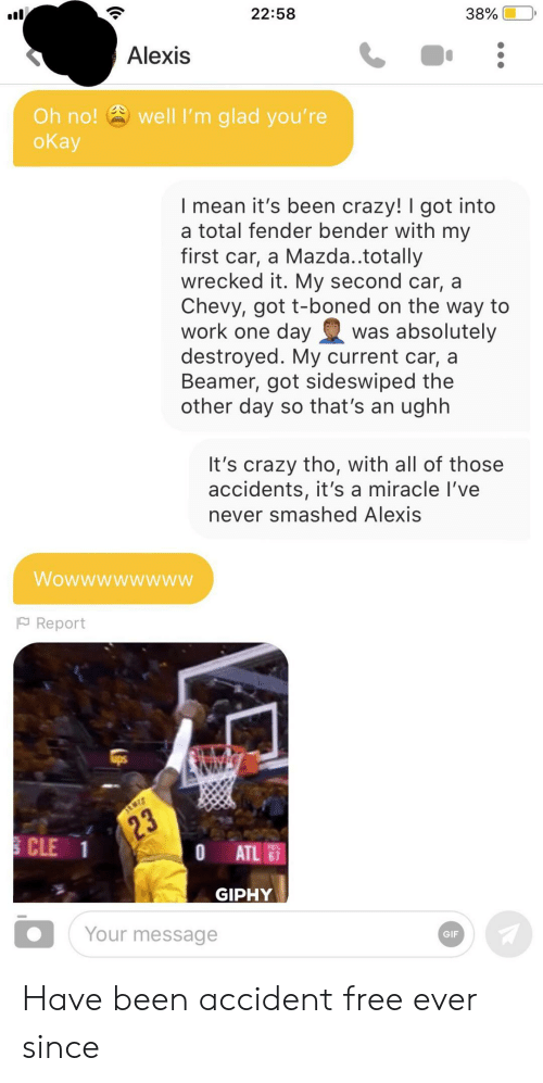 Giphy: 22:58  38%  Alexis  well I'm glad you're  Oh no!  оКаy  I mean it's been crazy! I got into  a total fender bender with my  first car, a Mazda..totally  wrecked it. My second car, a  Chevy, got t-boned on the way to  work one day  destroyed. My current car, a  Beamer, got sideswiped the  other day so that's an ughh  was absolutely  It's crazy tho, with all of those  accidents, it's a miracle I've  never smashed Alexis  Wowwwwwwww  FReport  23  CLE 1  0 ATL  GIPHY  Your message  GIF Have been accident free ever since
