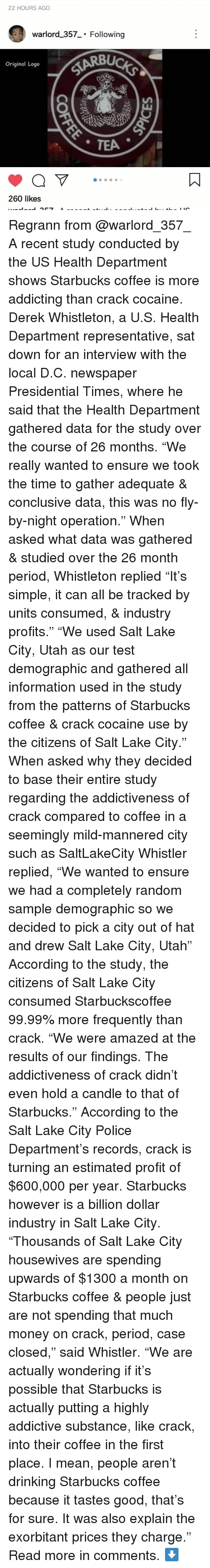 """Drinking, Memes, and Money: 22 HOURS AGO  warlord _357 Following  UC  Original Logo  260 likes Regrann from @warlord_357_ A recent study conducted by the US Health Department shows Starbucks coffee is more addicting than crack cocaine. Derek Whistleton, a U.S. Health Department representative, sat down for an interview with the local D.C. newspaper Presidential Times, where he said that the Health Department gathered data for the study over the course of 26 months. """"We really wanted to ensure we took the time to gather adequate & conclusive data, this was no fly-by-night operation."""" When asked what data was gathered & studied over the 26 month period, Whistleton replied """"It's simple, it can all be tracked by units consumed, & industry profits."""" """"We used Salt Lake City, Utah as our test demographic and gathered all information used in the study from the patterns of Starbucks coffee & crack cocaine use by the citizens of Salt Lake City."""" When asked why they decided to base their entire study regarding the addictiveness of crack compared to coffee in a seemingly mild-mannered city such as SaltLakeCity Whistler replied, """"We wanted to ensure we had a completely random sample demographic so we decided to pick a city out of hat and drew Salt Lake City, Utah"""" According to the study, the citizens of Salt Lake City consumed Starbuckscoffee 99.99% more frequently than crack. """"We were amazed at the results of our findings. The addictiveness of crack didn't even hold a candle to that of Starbucks."""" According to the Salt Lake City Police Department's records, crack is turning an estimated profit of $600,000 per year. Starbucks however is a billion dollar industry in Salt Lake City. """"Thousands of Salt Lake City housewives are spending upwards of $1300 a month on Starbucks coffee & people just are not spending that much money on crack, period, case closed,"""" said Whistler. """"We are actually wondering if it's possible that Starbucks is actually putting a highly addictive substance, li"""