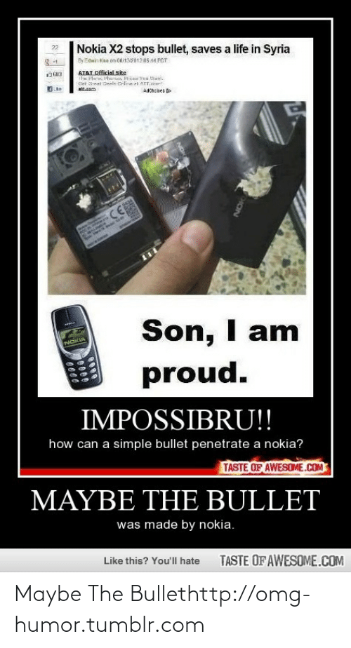 crm: 22  Nokia X2 stops bullet, saves a life in Syria  By Ewin Kee on 0132012 05 14 FOT  3-1  AT&T Official Site  The Pla, Phartier, Pric Ynu tani.  Get oeat Oeale Crline at ATT.crm  alt.m  Adch:kes [o  CE  Son, I am  proud.  INGKIA  IMPOSSIBRU!!  how can a simple bullet penetrate a nokia?  TASTE OF AWESOME.COM  MAYBE THE BULLET  was made by nokia.  Like this? You'll hate  TASTE OF AWESOME.COM Maybe The Bullethttp://omg-humor.tumblr.com