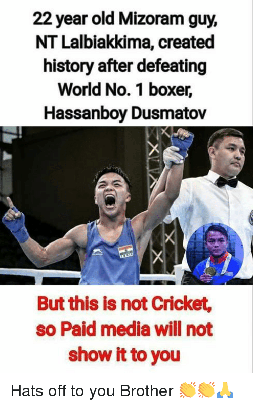 Memes, Boxer, and Cricket: 22 year old Mizoram guy,  NT Lalbiakkima, created  history after defeating  World No. 1 boxer,  Hassanboy Dusmatov  But this is not Cricket,  so Paid media will not  show it to you Hats off to you Brother 👏👏🙏