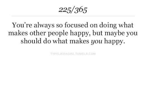 But Maybe: 225/365  You're always so focused on  makes other people happy, but maybe you  should do what makes you happy  doing what  TYPELIKEAGIRL.TUMBLR.COM