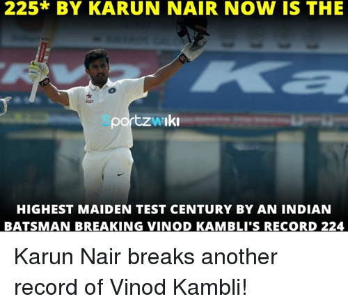 Karun Nair: 225* BY KARUN NAIR NOW IS THE  Iki  HIGHEST MAIDEN TEST CENTURY BY AN INDIAN  BATSMAN BREAKING VINOD KAMBILI'S RECORD 224 Karun Nair breaks another record of Vinod Kambli!