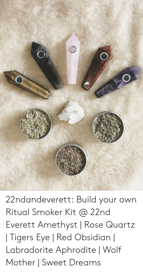 Build Your: 22ndandeverett: Build your own Ritual Smoker Kit @ 22nd  Everett Amethyst | Rose Quartz | Tigers Eye | Red Obsidian | Labradorite Aphrodite | Wolf Mother | Sweet Dreams