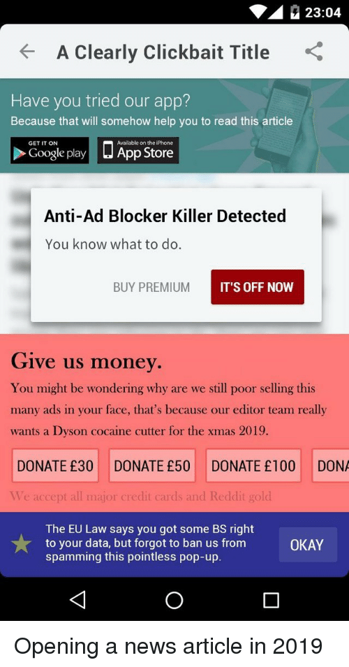 the iphone: 23:04  A Clearly Clickbait Title  Have you tried our app?  Because that will somehow help you to read this article  □ App Store  GET IT ON  Available on the iPhone  Google play  Anti-Ad Blocker Killer Detected  You know what to do.  BUY PREMIUM  IT'S OFF NOW  Give us money  You might be wondering why are we still poor selling this  many ads in your face, that's because our editor team really  wants a Dyson cocaine cutter for the xmas 2019.  DONATE £30 DONATE £50 DONATE £100 DONA  Ve accept all major credit cards and Reddit gold  The EU Law says you got some BS right  to your data, but forgot to ban us from  spamming this pointless pop-up.  OKAY Opening a news article in 2019
