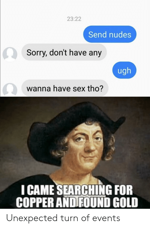 Send Nudes : 23:22  Send nudes  Sorry, don't have any  ugh  wanna have sex tho?  I CAME SEARCHING FOR  COPPER AND FOUND GOLD Unexpected turn of events