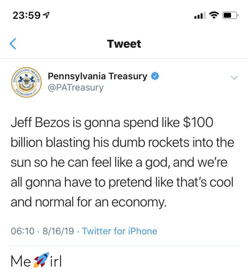economy: 23:59  Tweet  Pennsylvania Treasury  @PATreasury  WAMLIMI  ESTABL  ISHED  Jeff Bezos is gonna spend like $100  billion blasting his dumb rockets into the  sun so he can feel like a god, and we're  all gonna have to pretend like that's cool  and normal for an economy  06:10 8/16/19 Twitter for iPhone  TREASURY  PENN Me🚀irl