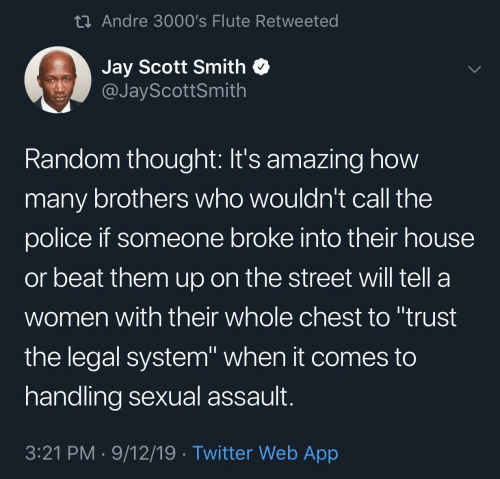 "Jay, Police, and Twitter: 23 Andre 3000's Flute Retweeted  Jay Scott Smith  @JayScottSmith  Random thought: It's amazing how  many brothers who wouldn't call the  police if someone broke into their house  or beat them up on the street will tell a  women with their whole chest to ""trust  the legal system"" when it comes to  handling sexual assault.  3:21 PM · 9/12/19 · Twitter Web App"