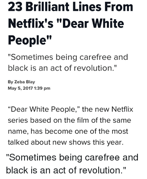 "May 5: 23 Brilliant Lines From  Netflix's ""Dear White  People  ""Sometimes being carefree and  black is an act of revolution.""  By Zeba Blay  May 5, 2017 1:39 pm  ""Dear White People,"" the new Netflix  series based on the film of the same  name, has become one of the most  talked about new shows this year. ""Sometimes being carefree and black is an act of revolution."""