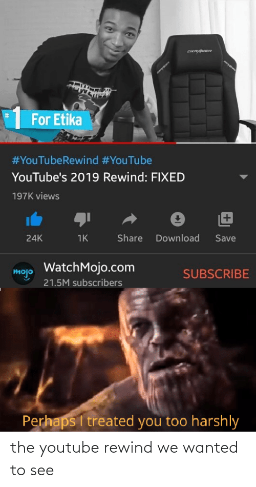youtube.com, Com, and Wanted: %23  For Etika  #YouTubeRewind #YouTube  YouTube's 2019 Rewind: FIXED  197K views  +1  Share  Download  Save  24K  1K  WatchMojo.com  mojo  SUBSCRIBE  21.5M subscribers  Perhaps I treated you too harshly the youtube rewind we wanted to see