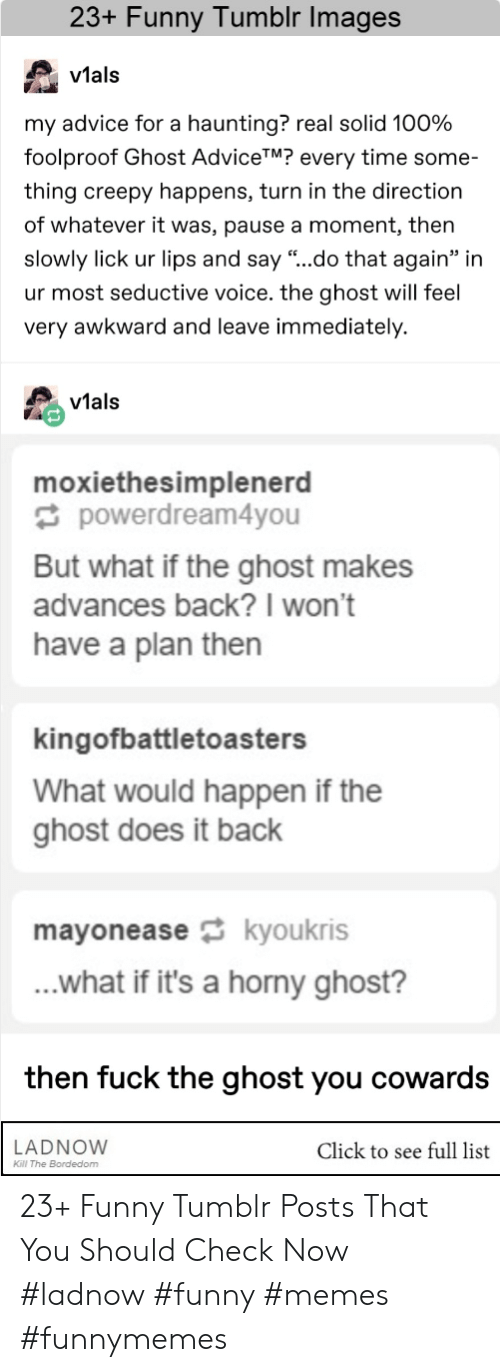"Haunting: 23+ Funny Tumblr Images  v1al:s  vtals  my advice for a haunting? real solid 100%  foolproof Ghost AdviceTM? every time some-  thing creepy happens, turn in the direction  of whatever it was, pause a moment, then  slowly lick ur lips and say ""..do that again"" in  ur most seductive voice. the ghost will feel  very awkward and leave immediately.  vials  moxiethesimplenerd  powerdream4you  But what if the ghost makes  advances back?I won't  have a plan then  kingofbattletoasters  What would happen if the  ghost does it back  mayoneasekyoukris  ...what if it's a horny ghost?  then fuck the ghost you cowards  LADNOVW  Click to see full list  Kl The Bordedom 23+ Funny Tumblr Posts That You Should Check Now #ladnow #funny #memes #funnymemes"