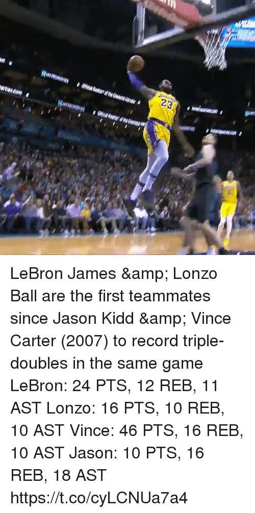 Lonzo Ball: 23 LeBron James & Lonzo Ball are the first teammates since Jason Kidd & Vince Carter (2007) to record triple-doubles in the same game  LeBron: 24 PTS, 12 REB, 11 AST Lonzo: 16 PTS, 10 REB, 10 AST  Vince: 46 PTS, 16 REB, 10 AST Jason: 10 PTS, 16 REB, 18 AST   https://t.co/cyLCNUa7a4