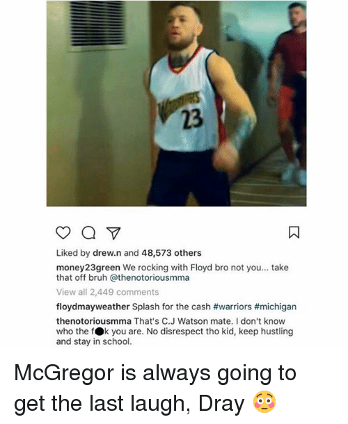 hustling: 23  Liked by drew.n and 48,573 others  money23green We rocking with Floyd bro not you... take  that off bruh @thenotoriousmma  View all 2,449 comments  floydmayweather Splash for the cash #warriors #michigan  thenotoriousmma That's C.J Watson mate. I don't know  who the fOk you are. No disrespect tho kid, keep hustling  and stay in school. McGregor is always going to get the last laugh, Dray 😳