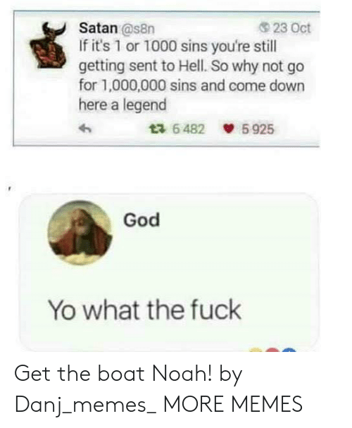 Come Down: 23 Oct  Satan @s8n  If it's 1 or 1000 sins you're still  getting sent to Hell. So why not go  for 1,000,000 sins and come down  here a legend  5925  ta 6482  God  Yo what the fuck Get the boat Noah! by Danj_memes_ MORE MEMES
