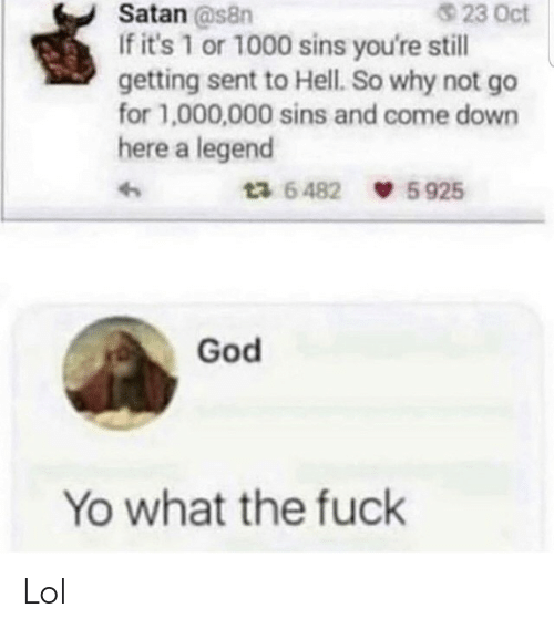 God, Lol, and Yo: 23 Oct  Satan @s8n  If it's 1 or 1000 sins you're still  getting sent to Hell. So why not go  for 1,000,000 sins and come down  here a legend  ta 64825925  God  Yo what the fuck Lol