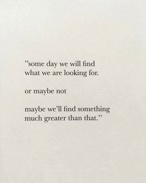 "Looking, Day, and Will: 23,  ""some day we will find  what we are looking for.  or maybe not  maybe we'll find something  much greater than that."""