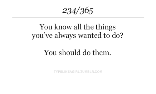 Tumblr, All The, and All the Things: 234/365  You know all the things  you've always wanted to do?  You should do them  TYPELIKEAGIRL.TUMBLR.COM