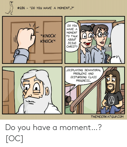 "Progress:  #236 - ""DO YOU HAVE A MOMENT.?""  DO YOU  HAVE A  MOMENT  *KNOCK  TO TALK  ABOUT  KNOCK*  JESUS  CHRIST?  ""DISPLAYING BEHAVIORAL  PROBLEMS AND  DISTURBING CLASS  PROGRESS.  THEMEERKATGUY.COM Do you have a moment…? [OC]"