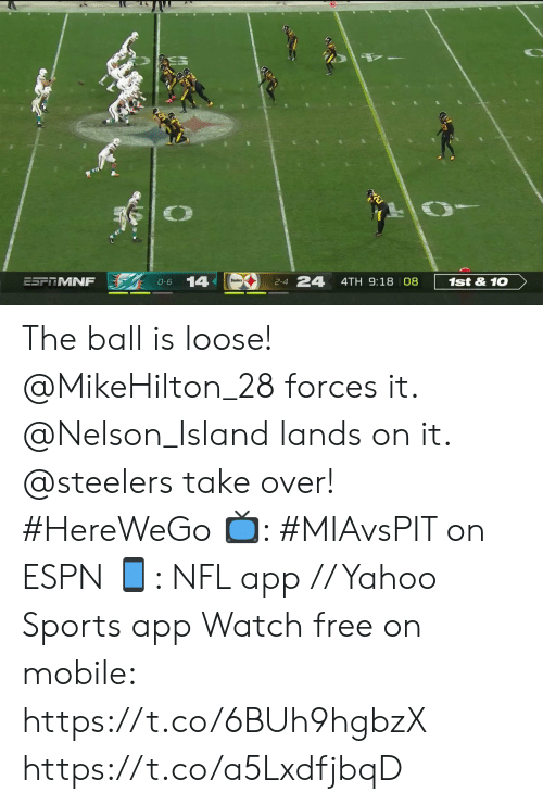 2 4: 24  14  ESFRMNF  1st&10  4TH 9:18 08  0-6  2-4 The ball is loose!  @MikeHilton_28 forces it. @Nelson_Island lands on it. @steelers take over! #HereWeGo  📺: #MIAvsPIT on ESPN 📱: NFL app // Yahoo Sports app Watch free on mobile: https://t.co/6BUh9hgbzX https://t.co/a5LxdfjbqD