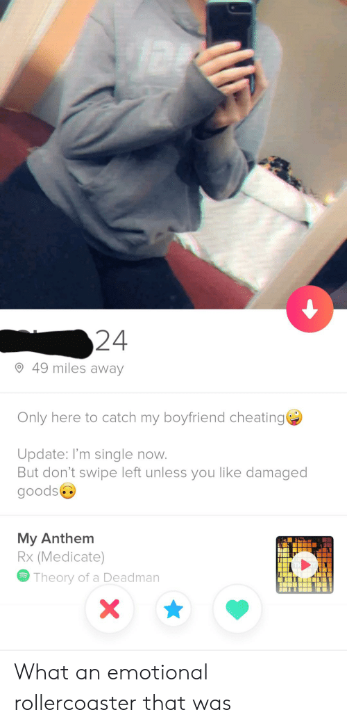 Deadman: 24  49 miles away  Only here to catch my boyfriend cheating  Update: I'm single now.  But don't swipe left unless you like damaged  goods  My Anthem  Rx (Medicate)  Theory of a Deadman What an emotional rollercoaster that was