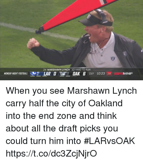 Football, Marshawn Lynch, and Run: 24 MARSHAWN LYNCH 10-YARD TD RUN  MONDAY NIGHT FOOTBALL 37 LARO  1ST 10:23 29 MNP When you see Marshawn Lynch carry half the city of Oakland into the end zone and think about all the draft picks you could turn him into #LARvsOAK https://t.co/dc3ZcjNjrO