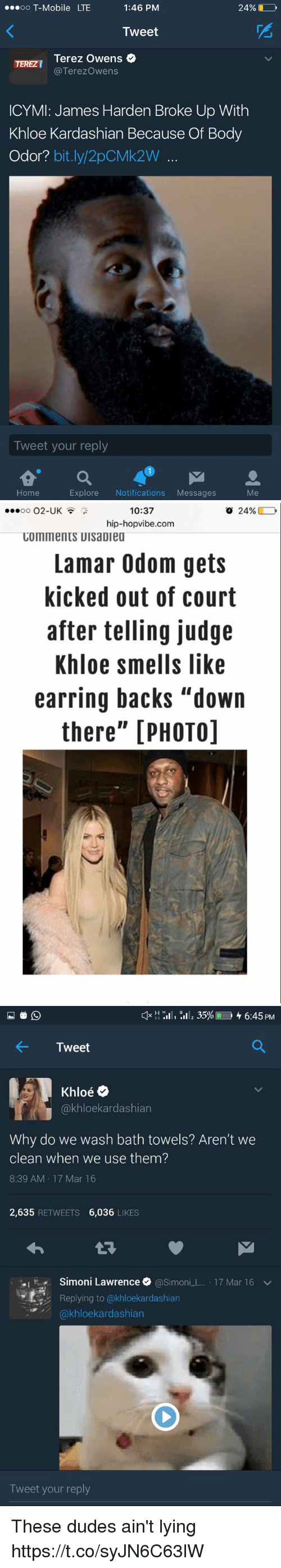 """earring: 24%  OO  T-Mobile LTE  1:46 PM  Tweet  Terez Owens  TEREZI  Terezowens  ICYMI: James Harden Broke Up With  Khloe Kardashian Because Of Body  Odor?  bit.ly 2pCMk2W  Tweet your reply  Explore  Notifications  Messages  Home   10:37  o 24%  O2-UK  OO  hip-hopvibe.com  COmments UIsaDiea  Lamar Odom gets  kicked out of court  after telling judge  Khloe smells like  earring backs """"down  there"""" [PHOTO]   H H  ill, 35%L 6:45 PM  Tweet  Oe  akhloekardashian  Why do we wash bath towels? Aren't we  clean when we use them?  8:39 AM 17 Mar 16  2,635  RETWEETS  6,036  LIKES  Simoni Lawrence  @Simon  L 17 Mar 16 v  Replying to @khloekardashian  kardashian  Tweet your reply These dudes ain't lying https://t.co/syJN6C63lW"""
