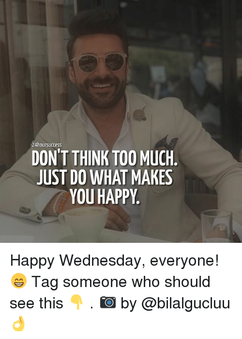 happy wednesday: 24hoursuccess  DON'T THINK TOO MUCH.  JUST DO WHAT MAKES  YOU HAPPY Happy Wednesday, everyone! 😁 Tag someone who should see this 👇 . 📷 by @bilalgucluu 👌