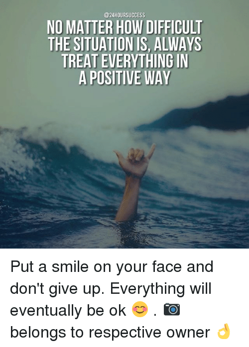 Memes, Smile, and 🤖: @24HOURSUCCESS  NO MATTER HOW DIFFICULT  THE SITUATION IS, ALWAYS  TREAT EVERYTHING IN  A POSITIVE WAY Put a smile on your face and don't give up. Everything will eventually be ok 😊 . 📷 belongs to respective owner 👌