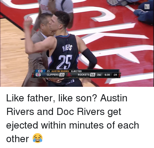 Doc Rivers: 25 AUSTIN RIVERS  EJECTED  ROCKETS  55 2ND  6:38  24  CLIPPERS  33 Like father, like son? Austin Rivers and Doc Rivers get ejected within minutes of each other 😂