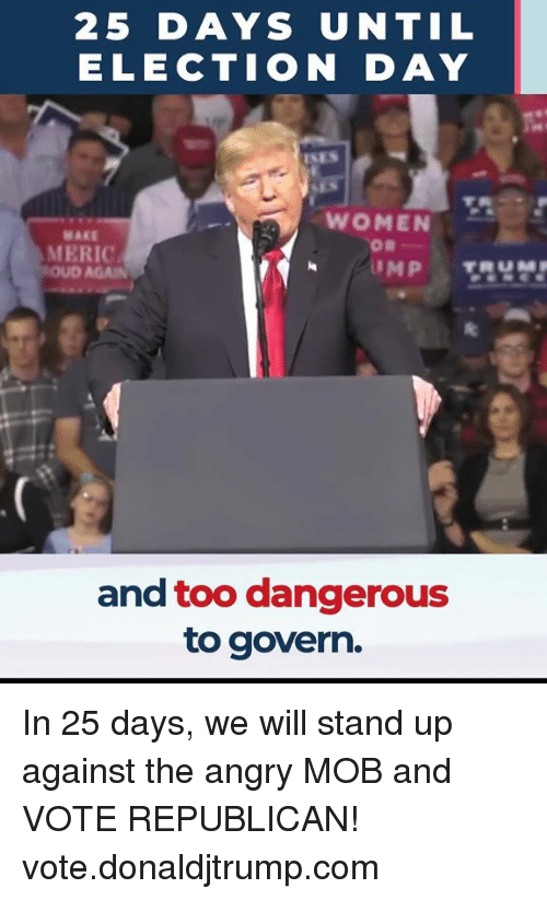 election day: 25 DAYS UNTIL  ELECTION DAY  WOMEN  MAKE  MERIC  and too dangerous  to govern. In 25 days, we will stand up against the angry MOB and VOTE REPUBLICAN! vote.donaldjtrump.com