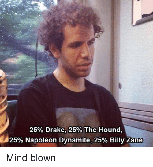 Napoleon Dynamite: 25% Drake, 25% The Hound,  25% Napoleon Dynamite, 25% Billy Zane Mind blown