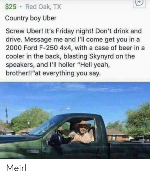 "Beer, Country Boy, and Friday: $25 Red Oak, TX  Country boy Uber  Screw Uber! It's Friday night! Don't drink and  drive. Message me and 'll come get you in a  2000 Ford F-250 4x4, with a case of beer in a  cooler in the back, blasting Skynyrd on the  speakers, and I'll holler ""Hell yeah,  brother!!""at everything you say. Meirl"